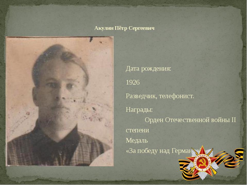 Дата рождения: 1926 Разведчик, телефонист. Награды: Орден Отечественной войны...