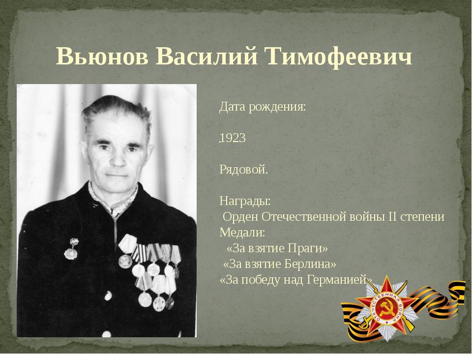 . Вьюнов Василий Тимофеевич Дата рождения: 1923 Рядовой. Награды: Орден Отече...
