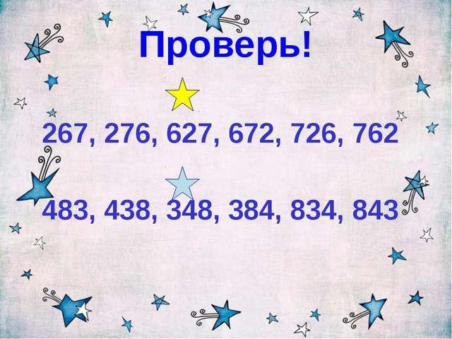 Проверь! 267, 276, 627, 672, 726, 762 483, 438, 348, 384, 834, 843