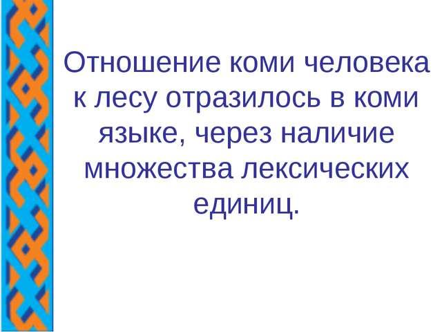 Отношение коми человека к лесу отразилось в коми языке, через наличие множест...