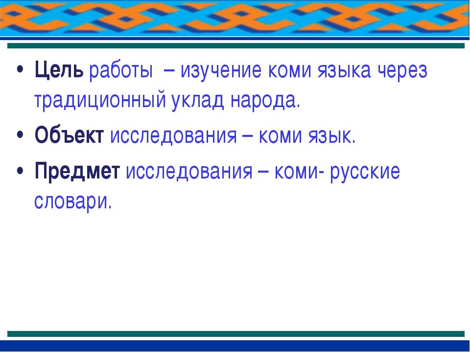 Цель работы – изучение коми языка через традиционный уклад народа. Объект исс...