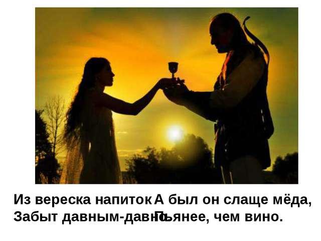 Из вереска напиток Забыт давным-давно. А был он слаще мёда, Пьянее, чем вино.