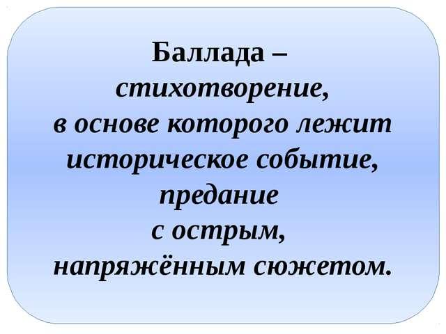 Баллада – стихотворение, в основе которого лежит историческое событие, преда...