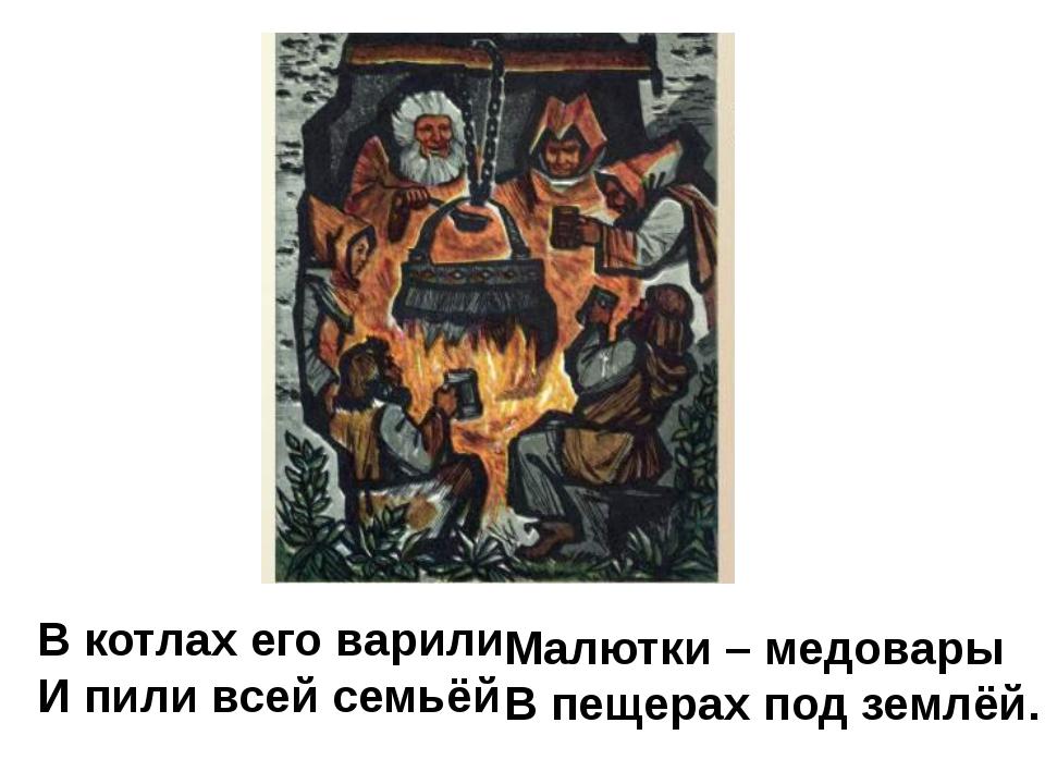 В котлах его варили И пили всей семьёй Малютки – медовары В пещерах под землёй.