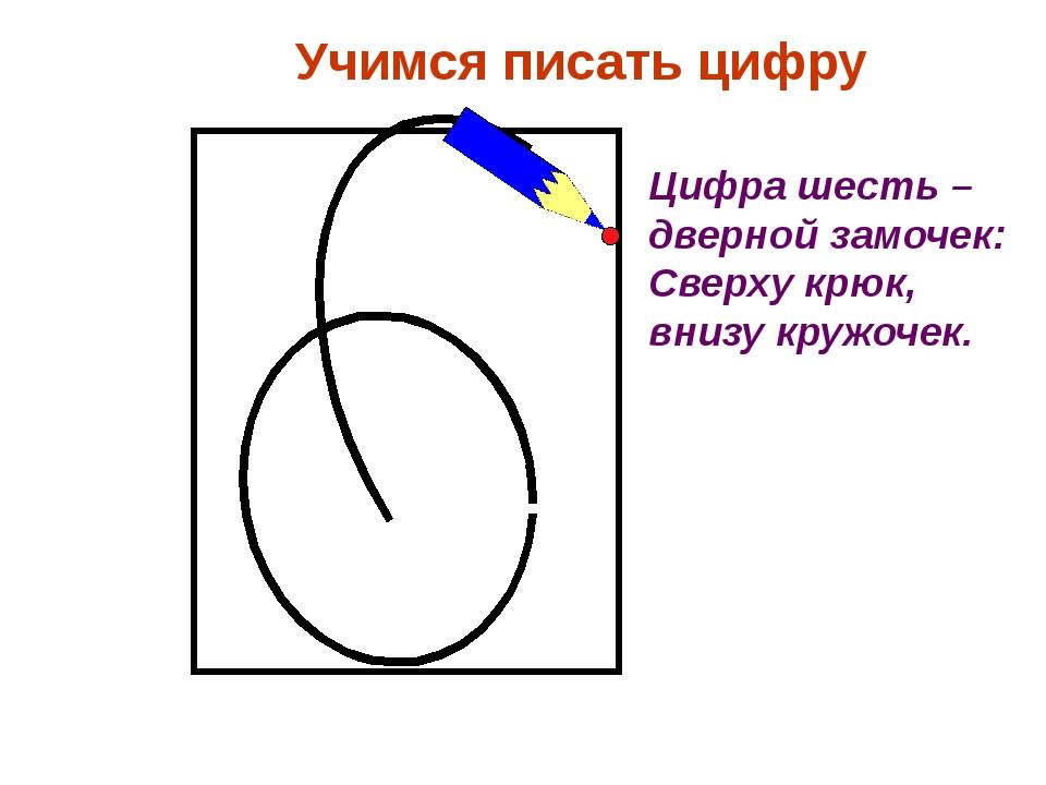 Учимся писать цифру Цифра шесть – дверной замочек: Сверху крюк, внизу кружоч...