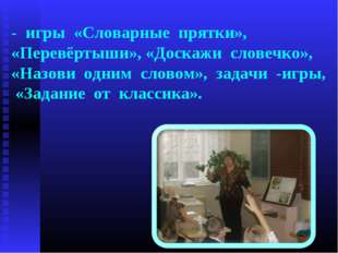 - игры «Словарные прятки», «Перевёртыши», «Доскажи словечко», «Назови одним с