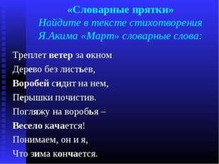«Словарные прятки» Найдите в тексте стихотворения Я.Акима «Март» словарные сл