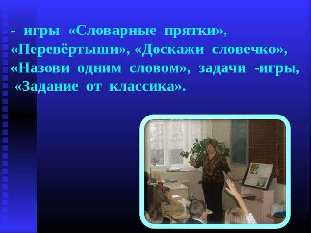 - игры «Словарные прятки», «Перевёртыши», «Доскажи словечко», «Назови одним с...