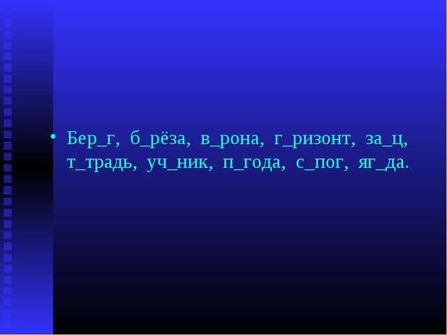 Бер_г, б_рёза, в_рона, г_ризонт, за_ц, т_традь, уч_ник, п_года, с_пог, яг_да.