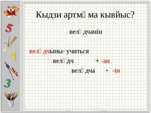 Кыдзи артмӧма кывйыс? велӧдчанін велӧдчыны- учиться велӧдч + -ан велӧдча + -ін