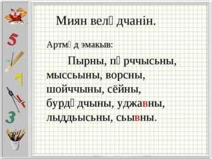 Миян велӧдчанін. Артмӧд эмакыв: Пырны, пӧрччысьны, мыссьыны, ворсны, шойччын