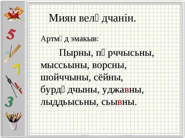 Миян велӧдчанін. Артмӧд эмакыв: Пырны, пӧрччысьны, мыссьыны, ворсны, шойччын...
