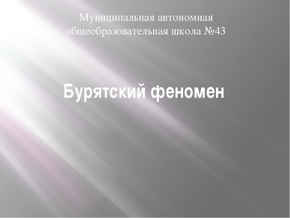 Бурятский феномен Муниципальная автономная общеобразовательная школа №43