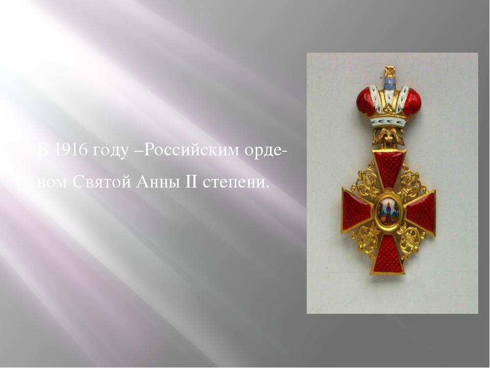 В 1916 году –Российским орде- ном Святой Анны II степени.