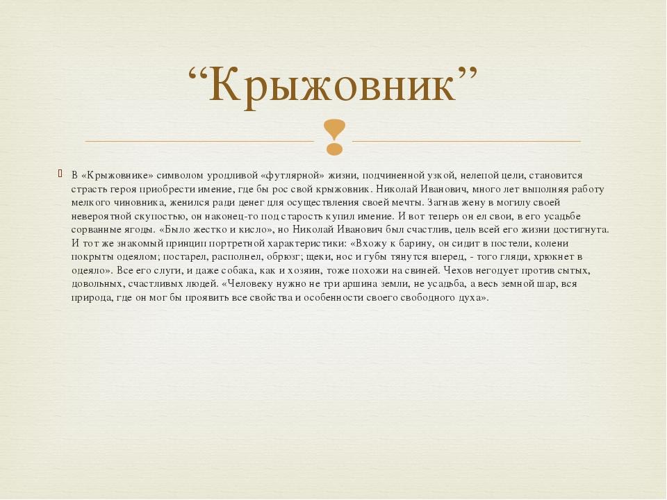 В «Крыжовнике» символом уродливой «футлярной» жизни, подчиненной узкой, нелеп...