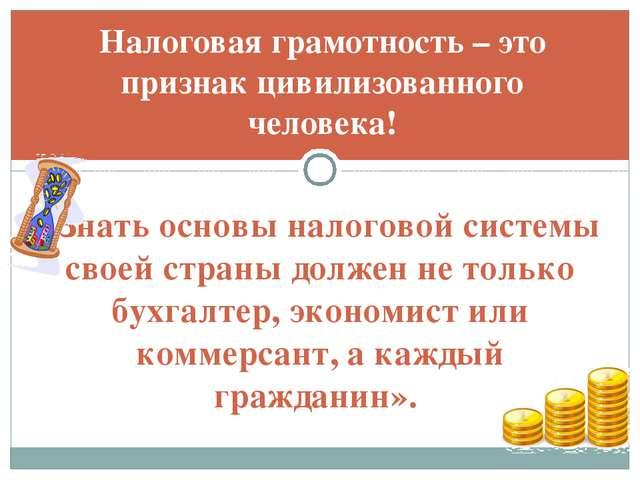 Налоговая грамотность – это признак цивилизованного человека! «Знать основы н...