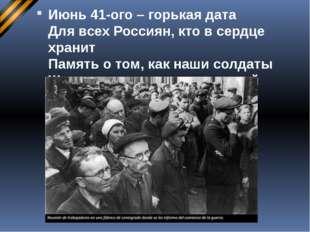 Июнь 41-ого – горькая дата Для всех Россиян, кто в сердце хранит Память о том