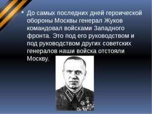 До самых последних дней героической обороны Москвы генерал Жуков командовал в