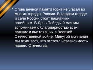 Огонь вечной памяти горит не угасая во многих городах России. В каждом городе