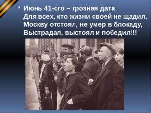 Июнь 41-ого – грозная дата Для всех, кто жизни своей не щадил, Москву отстоял