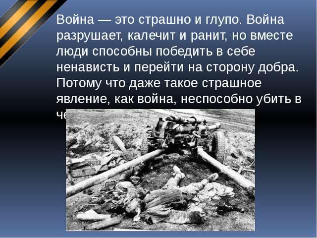 Война — это страшно и глупо. Война разрушает, калечит и ранит, но вместе люди...