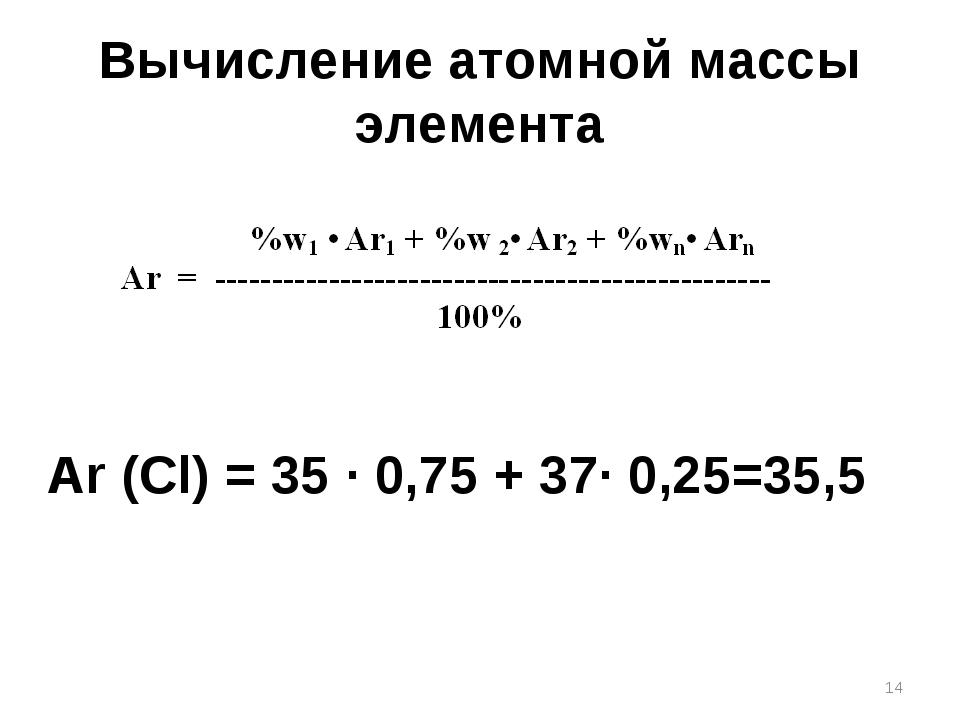 Вычисление атомной массы элемента Ar (Cl) = 35 ∙ 0,75 + 37∙ 0,25=35,5 *
