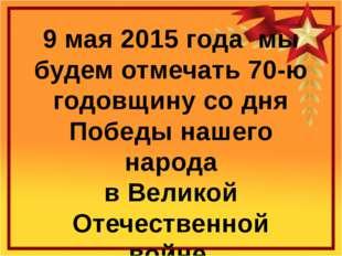 9 мая 2015 года мы будем отмечать 70-ю годовщину со дня Победы нашего народа