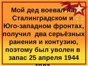 Мой дед воевал на Сталинградском и Юго-западном фронтах, получил два серьёзны