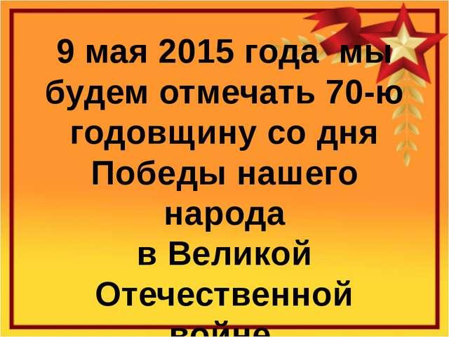 9 мая 2015 года мы будем отмечать 70-ю годовщину со дня Победы нашего народа...