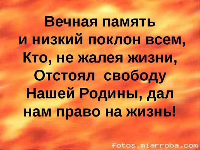 Вечная память и низкий поклон всем, Кто, не жалея жизни, Отстоял свободу Наше...