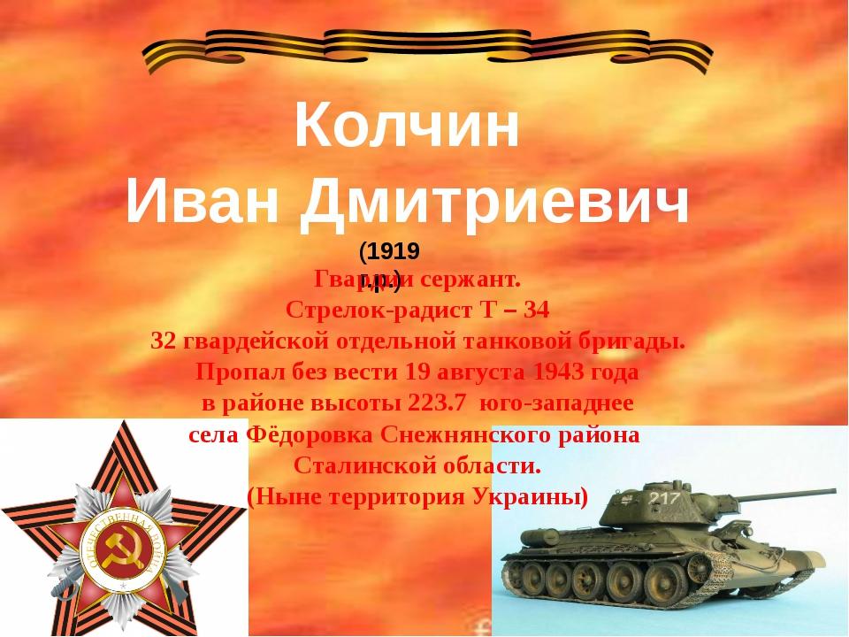 Колчин Иван Дмитриевич (1919 г.р.) Гвардии сержант. Стрелок-радист Т – 34 32...