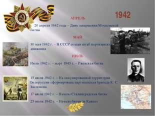1942 АПРЕЛЬ 20 апреля 1942 года – День завершения Московской битвы МАЙ 30 ма