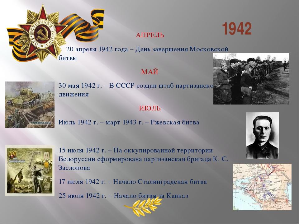 1942 АПРЕЛЬ 20 апреля 1942 года – День завершения Московской битвы МАЙ 30 ма...