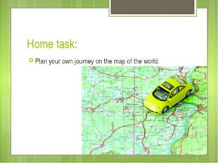 Home task: Plan your own journey on the map of the world.