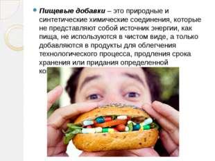 Пищевые добавки – это природные и синтетические химические соединения, которы