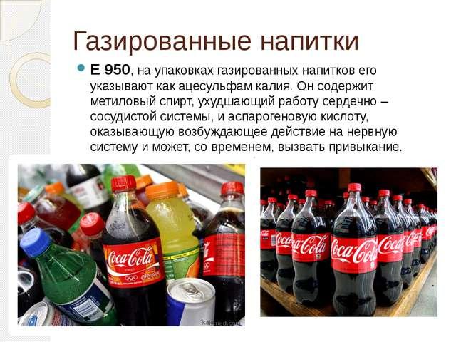 Газированные напитки Е 950, на упаковках газированных напитков его указывают...