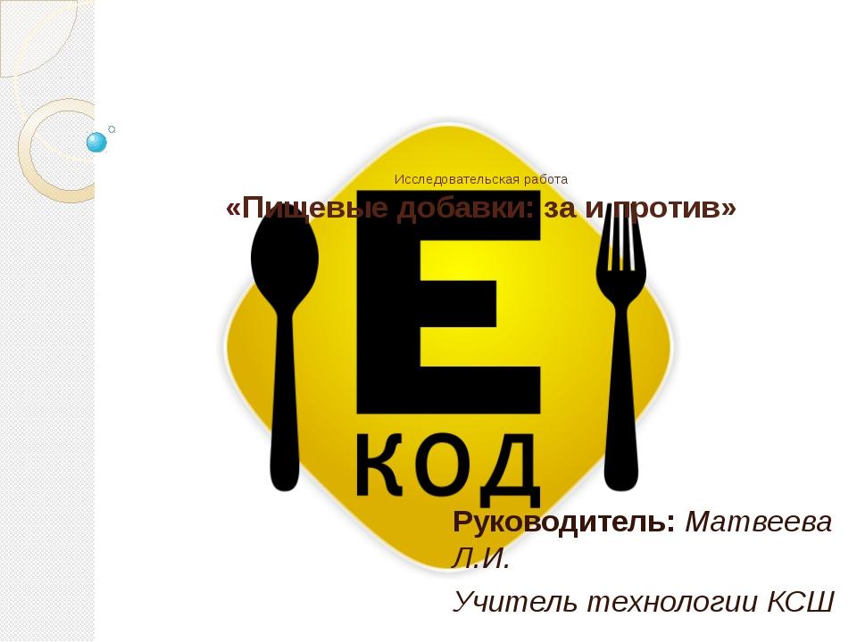 Исследовательская работа «Пищевые добавки: за и против» Руководитель: Матвеев...