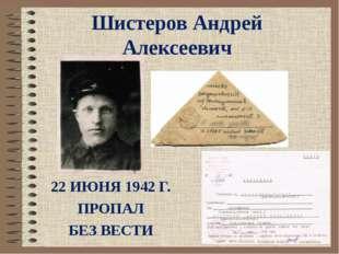 Шистеров Андрей Алексеевич 22 ИЮНЯ 1942 Г. ПРОПАЛ БЕЗ ВЕСТИ