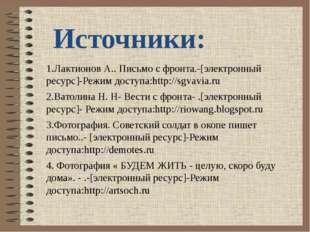 Источники: 1.Лактионов А.. Письмо с фронта.-[электронный ресурс]-Режим доступ