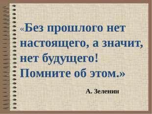 «Без прошлого нет настоящего, а значит, нет будущего! Помните об этом.» А. З