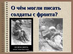 . О чём могли писать солдаты с фронта?