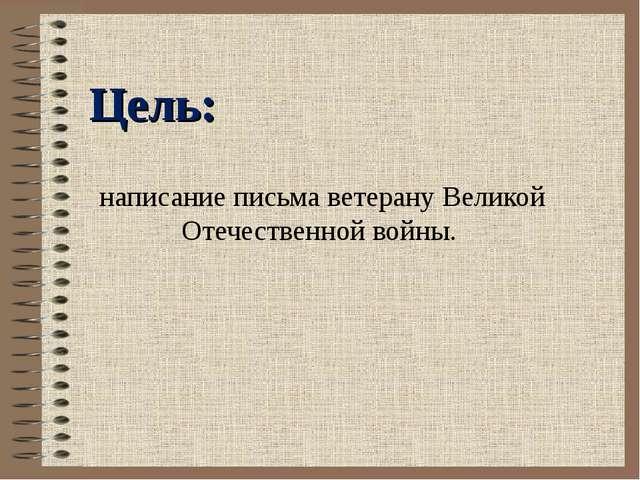 написание письма ветерану Великой Отечественной войны. Цель: