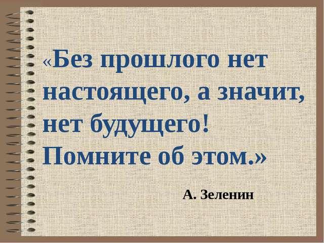 «Без прошлого нет настоящего, а значит, нет будущего! Помните об этом.» А. З...