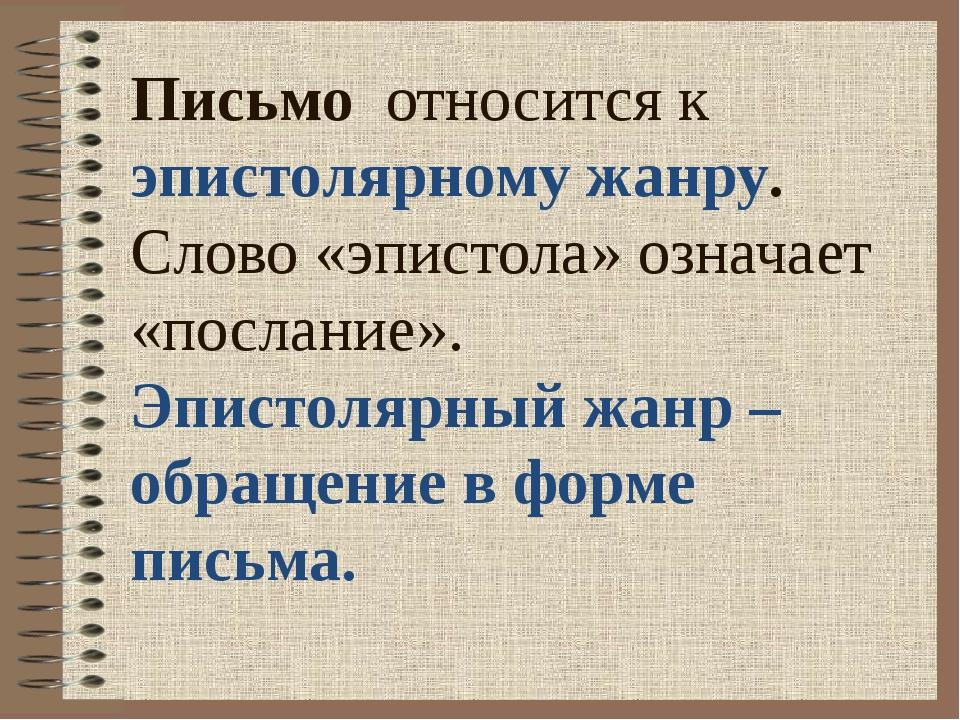 Письмо относится к эпистолярному жанру. Слово «эпистола» означает «послание»...