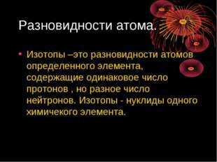 Разновидности атома. Изотопы –это разновидности атомов определенного элемента