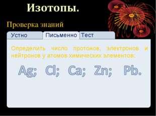 Проверка знаний Устно Тест Письменно Определить число протонов, электронов и
