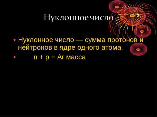 Нуклонное число — сумма протонов и нейтронов в ядре одного атома. n + p = Ar...