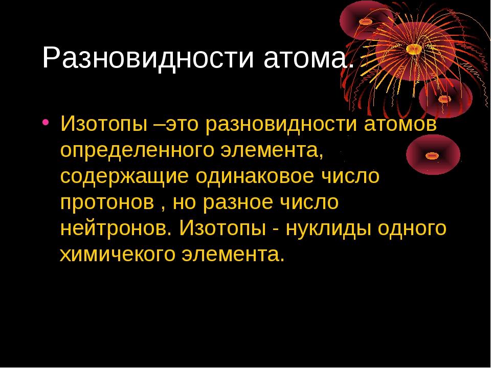 Разновидности атома. Изотопы –это разновидности атомов определенного элемента...