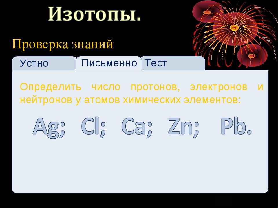 Проверка знаний Устно Тест Письменно Определить число протонов, электронов и...
