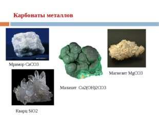 Мрамор CaCO3 Малахит Cu2(OH)2CO3 Магнезит MgCO3 Кварц SiO2 Карбонаты металлов
